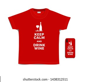 Keep calm and drink wine. Print text on t-shirt and case for mobile phone. Creative typography motivational white inscription on red t-shirt and smartphone isolated on white background