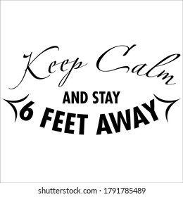 Keep Calm and Stay 6 Feet Away for social or physical distancing to protect from viruses or other purposes
