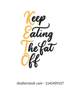 Keep eating the fat off inspiational lettering quote isolated on white background.