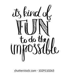 It is kind of fun to be the impossible. Inspirational vector hand drawn quote. Ink brush lettering isolated on white background. Motivation saying for cards, posters and t-shirt