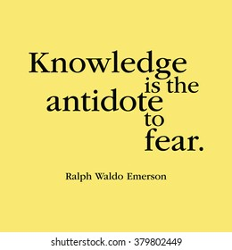 """""""Knowledge is the antidote to fear."""" Ralph Waldo Emerson"""