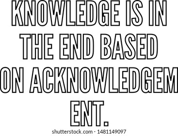 Knowledge is in the end based on acknowledgement