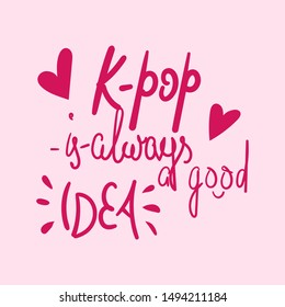 K-pop is always a good idea phrase. Korean pop music. Vector illustration. Print for t-shirt, banner, poster, sticker, greeting card, notebook cover.