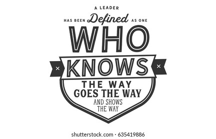 "A leader has been defined as one who knows the way, goes the way, and shows the way."" Leaders And Leadership Quotes"