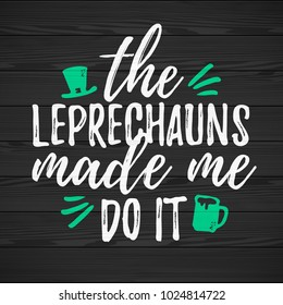 The Leprechauns Made Me Do It funny handdrawn dry brush style lettering on black wooden background, 17 March St. Patrick's Day celebration. Suitable for t-shirt, poster, etc., vector illustration