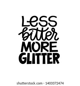 Less bitter MORE glitter. Funny inspirational hand drawn lettering quote. Black and white isolated phrase. Cute girly phrase. Inspirational quote for female, feminist sign, women motivational phrase.