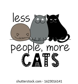 Less people, more cats - funny quote design with three different cats. Kitten calligraphy sign for print. Cute cat poster with lettering, good for t shirts, gifts, mugs or other pritable designs for.