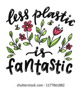 Less plastic is fantastic. Motivational  phrase. Vector lettering illustration.