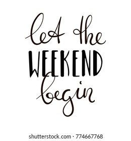 Let the weekend begin. Fun saying about week ending, office motivational quote. Custom lettering at white background.