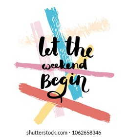 Let the weekend begin. Hand drawn motivation quote. Creative vector typography concept for design and printing. Ready for cards, t-shirts, labels, stickers, posters.