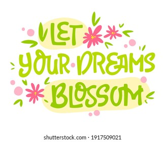 Let your dreams blossom - hand drawn lettering phrase. Motivation spring and flower themes text design.