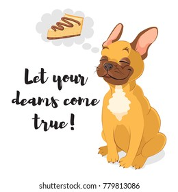 Let your dreams come true. Inspirational  card. Cute french bulldog dreaming about piece of cheesecake. Bright and cute card isolated on white background.