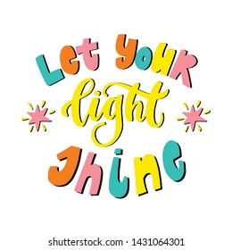 Let your light shine hand lettering quote. Positive bright colorful inspirational poster with hand drawn font and calligraphy
