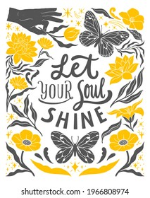 Let your soul shine - inspirational hand written lettering quote. Floral decorative elements, magic hands keeping flower, cosmic, mystic celestial style poster. Feminist women phrase. Trendy linocut