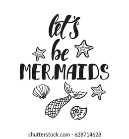 Let's be mermaids. Inspirational quote about summer. Modern calligraphy phrase with hand drawn mermaid's tail, seashells, sea stars. Simple vector lettering for print and poster. Typography design.