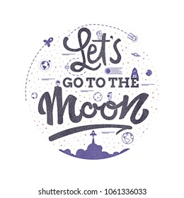 Lets go to the moon. Space travel, lettingering handmade. Astronomy quote, typographical sign - banner, sweet postcard.