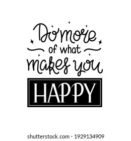 """Lettering quote """"Do more of what you happy"""" for posters, T-shirts, postcards, etc. Calligraphy style with decor. Black and white vector illustration."""