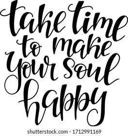"lettering quote ""take time to make your soul happy"" handwritten lettering in vector for design of t-shirts, cards, posters"