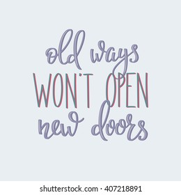 Lettering quotes motivation for life and happiness. Calligraphy Inspirational quote. Everyday motivational quote design. For postcard poster graphic design. Old ways wont open new doors
