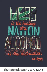 Lettering. Typography poster. T-shirt design. Vector phrase - Herb is the healing of a nation, alcohol is the destruction. Bob Marley