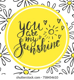 Lettering you are my sunshine. Hand drawn vector illustration, brushpen. Hand lettering quote for Vilentine day cards. Calligraphic inscription with chamomiles. Vector.