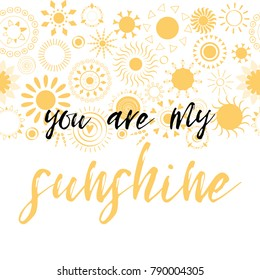 Lettering you are my sunshine. Hand drawn vector illustration, inspirational phrase decorated yellow sun icons. Positive love quote for Vilentine day cards. Calligraphic inscription. Card, sign, print