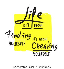 Life is about Creating yourself - inspire and motivational quote. Hand drawn beautiful lettering. Print for inspirational poster, t-shirt, bag, cups, card, flyer, sticker, badge. Elegant calligraphy