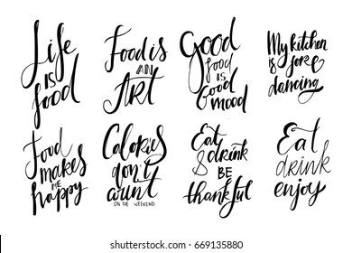 Life is food. Food is an art. Good food is good mood. My kitchen is for dancing. Food makes me happy. Calories don't count  on the weekend. Eat, drink and be thankful. Eat, drink, enjoy.Hand lettering