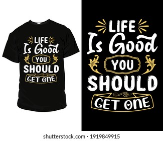 life is good you should get one t shirt design, t shirt design template, mug, sarcasm t shirt