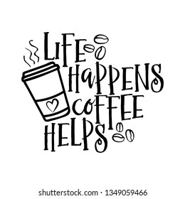 Life happens coffee helps - design for posters, flyers, t-shirts, cards, invitations, stickers, banners. Hand painted brush pen modern calligraphy isolated on white background.