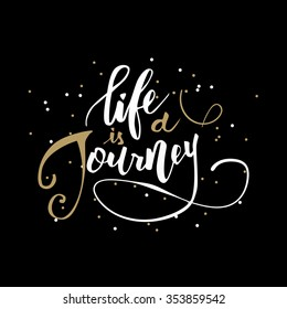 Life is a journey. Inspirational handwritten quote in modern calligraphy style. Custom type design for cards, t-shirts and etc over dark background.