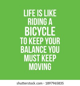 Life is Like Riding a Bicycle to Keep Your Balance You Must Keep Moving
