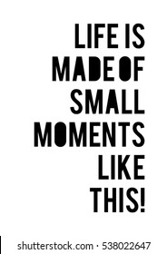 Life is made of small moments like this quote print in vector.Lettering quotes motivation for life and happiness.