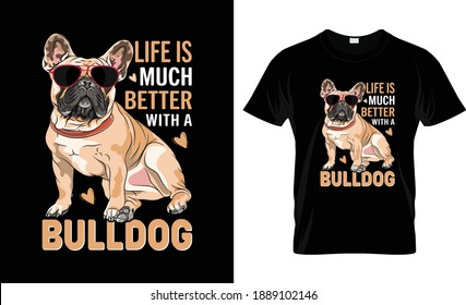 Life is much better with a bulldog T Shirt Design