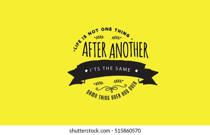 Life is not one thing after another. It's the same damn thing over and over! life quotes