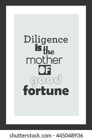 Life quote. Inspirational quote. Diligence is the mother of good fortune.