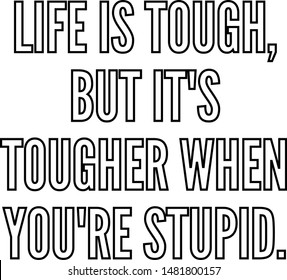 Life is tough but It's tougher when you re stupid