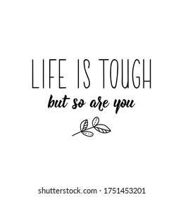 Life is tough but so are you. Lettering. Can be used for prints bags, t-shirts, posters, cards. Calligraphy vector. Ink illustration