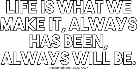 Life is what we make it always has been always will be