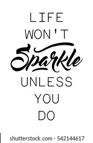 Life won't sparkle unless you do quote print in vector.Lettering quotes motivation for life and happiness.
