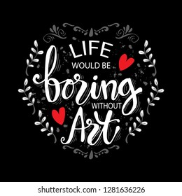 Life would be boring without art. Motivation quote poster.