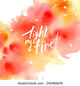 light my fire/ lettering/ white words on an red abstract watercolor background/ card valentine/ Lover's Day greetings/ vector illustration