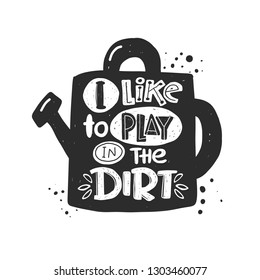I like to play in the dirt. Hand-lettering phrase. Scandinavian style. Vector illustration. Can be used for postcard, invitation, home decor, garden shop, placard, print design, card, poster.