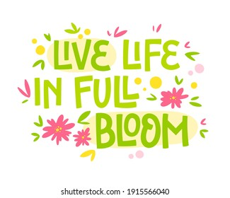 Live life in full bloom - hand drawn lettering phrase. Motivation spring and flower themes text design.