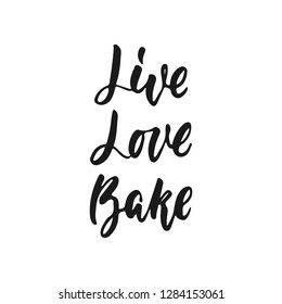 Live, Love, Bake - hand drawn positive lettering phrase about kitchen isolated on the white background. Fun brush ink vector quote for cooking banners, greeting card, poster design