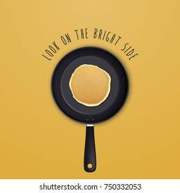 Look on the bright side - background with quote and realistic pancake in the frying pan, top view for breakfast, food menu and homestyle banner. Vector EPS10 illustration