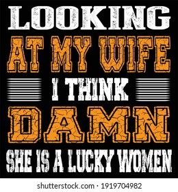 Looking at my wife I think damn she is a lucky women. Typography T-shirt template, Vector illustration for apparel and print.