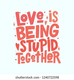 Love is being stupid together vector lettering isolated on white background. Funny handwritten inscription for poster or greeting card. Valentine's Day typography.