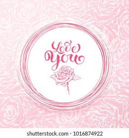 Love Card, Valentines Day Or Wedding Abstract Background. Sketch Rose and Creative Lettering over Pink Floral Pattern. Vector Illustration of Gift Greeting Card or Holiday Invitation.