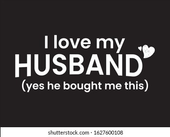 I Love My Husband Yes He Bought Me This / Funny Quotes Saying Vector Illustration Design for t- shirt, posters, prints, graphics, slogan, cards, canvas, e commerce etc.